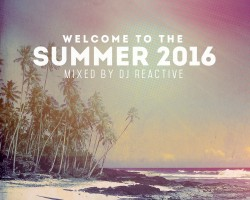 Welcome to summer 2016 (Mixed by Dj Reactive) Released 02.05.2016